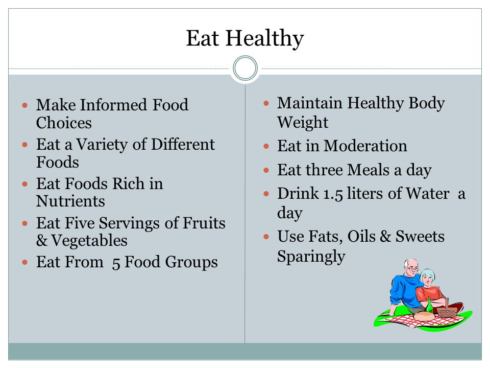 Eat Healthy Make Informed Food Choices Eat a Variety of Different Foods Eat Foods Rich in Nutrients Eat Five Servings of Fruits & Vegetables Eat From 5 Food Groups Maintain Healthy Body Weight Eat in Moderation Eat three Meals a day Drink 1.5 liters of Water a day Use Fats, Oils & Sweets Sparingly