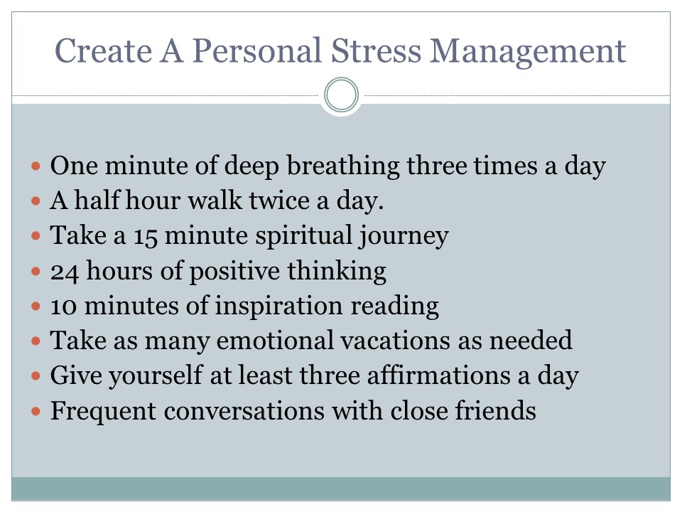 Create A Personal Stress Management One minute of deep breathing three times a day A half hour walk twice a day.