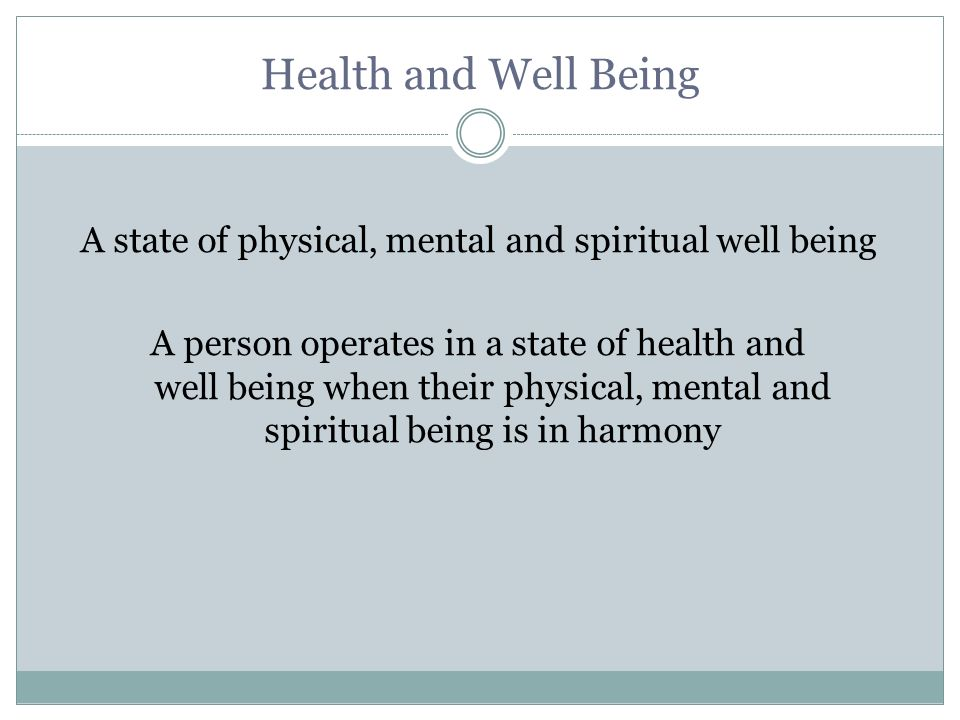 Health and Well Being A state of physical, mental and spiritual well being A person operates in a state of health and well being when their physical, mental and spiritual being is in harmony