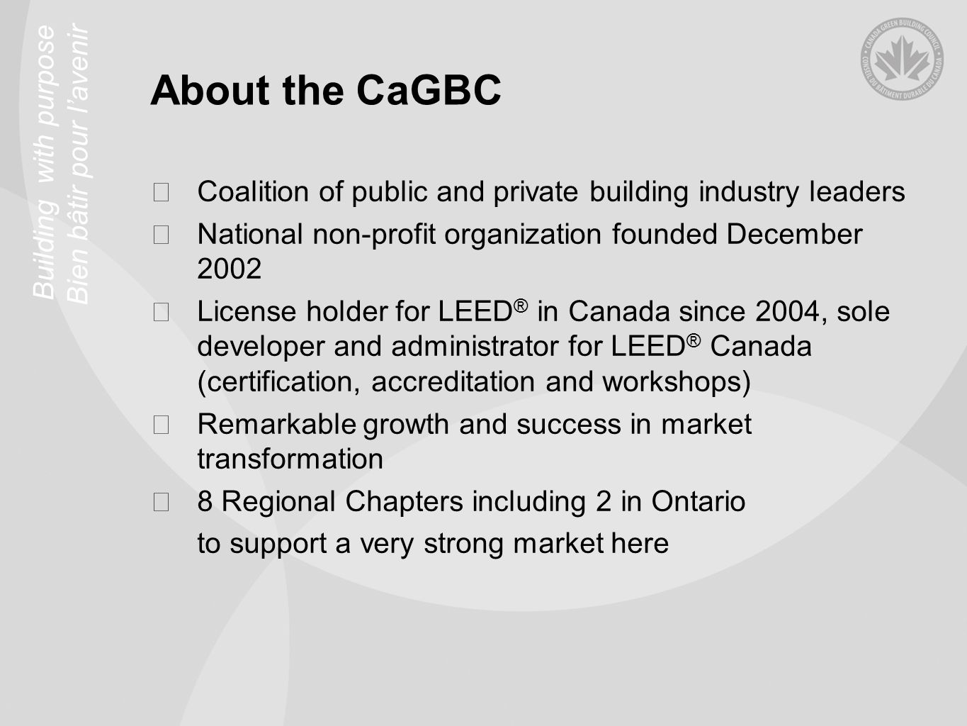 Building with purpose Bien bâtir pour lavenir About the CaGBC Coalition of public and private building industry leaders National non-profit organization founded December 2002 License holder for LEED ® in Canada since 2004, sole developer and administrator for LEED ® Canada (certification, accreditation and workshops) Remarkable growth and success in market transformation 8 Regional Chapters including 2 in Ontario to support a very strong market here