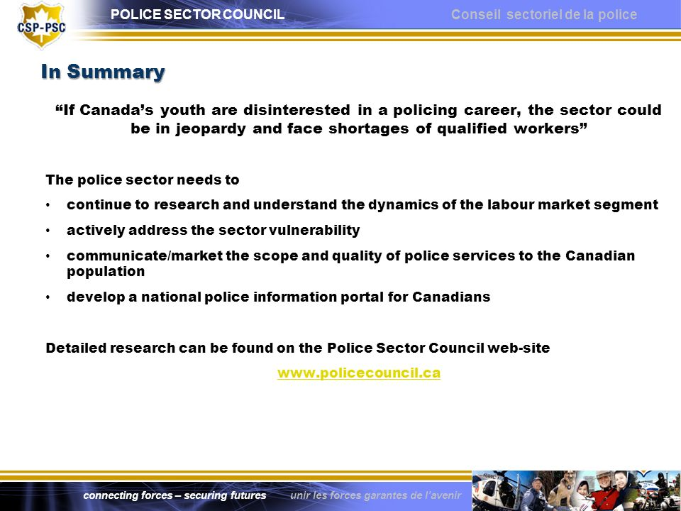 POLICE SECTOR COUNCIL Conseil sectoriel de la police connecting forces – securing futures unir les forces garantes de lavenir In Summary If Canadas youth are disinterested in a policing career, the sector could be in jeopardy and face shortages of qualified workers The police sector needs to continue to research and understand the dynamics of the labour market segment actively address the sector vulnerability communicate/market the scope and quality of police services to the Canadian population develop a national police information portal for Canadians Detailed research can be found on the Police Sector Council web-site www.policecouncil.ca