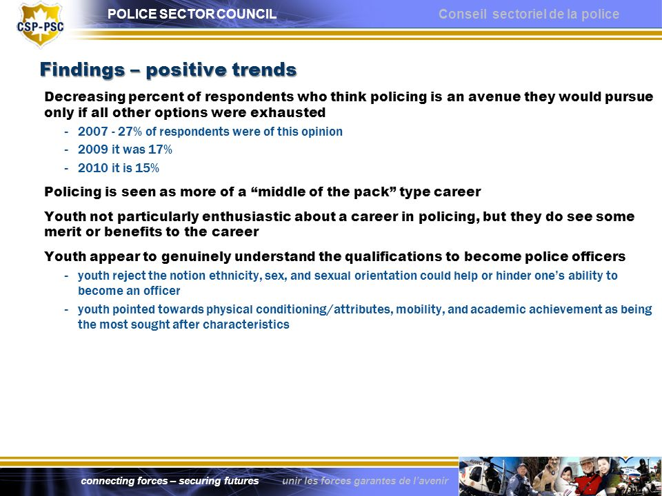 POLICE SECTOR COUNCIL Conseil sectoriel de la police connecting forces – securing futures unir les forces garantes de lavenir Other observations Persistent attitudes towards getting into policing - consistently, youth feel that youre more likely to get hired if you already know a police officer - youth agree that physical conditioning level, education and past (positive) behaviour are key to getting a job in policing - lack of available job opportunities is a persistent view among youth The imperative to change perceptions - youth have a very specific image of who a police officer is - unfortunately this firm image often does not correspond with how they see themselves - highlighting the various benefits of a policing career will not likely be sufficient youth need to see themselves reflected in a policing image - key to deconstructing stereotypical images - positive interactions between youth and a variety of police officers throughout adolescence – focus on ethnicity, gender, nature of work etc - allowing youth to see officers in a more human capacity will help bridge the gap Why these results over 5 years matter - cause for concern in attracting and selecting quality future police officer candidates - police sector facing significant human resource challenges: a diminishing youth cohort, an aging work force, forecasted high attrition rates, increasingly complex and demanding work environments, enhanced and changing skill/knowledge requirements, etc - a large applicant pool is necessary to ensure the sustainability of the sector and the continued delivery of quality police services