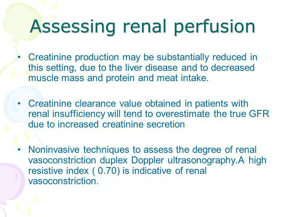 Assessing renal perfusion Creatinine production may be substantially reduced in this setting, due to the liver disease and to decreased muscle mass an