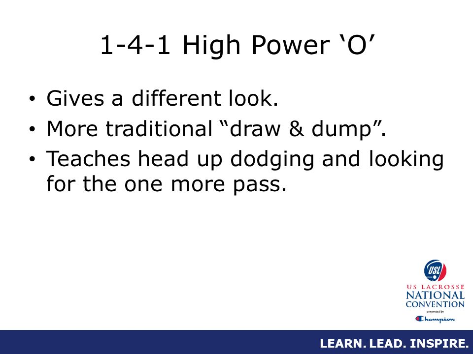 LEARN. LEAD. INSPIRE. 1-4-1 High Power O Gives a different look. More traditional draw & dump. Teaches head up dodging and looking for the one more pa