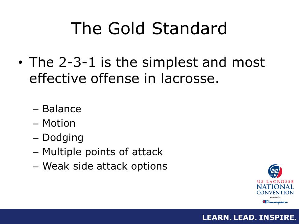 LEARN. LEAD. INSPIRE. The Gold Standard The 2-3-1 is the simplest and most effective offense in lacrosse. – Balance – Motion – Dodging – Multiple poin