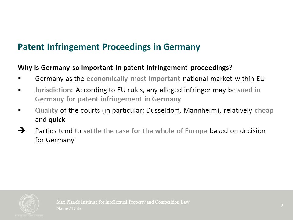 Max Planck Institute for Intellectual Property and Competition Law Name / Date 3 Patent Infringement Proceedings in Germany Why is Germany so important in patent infringement proceedings.
