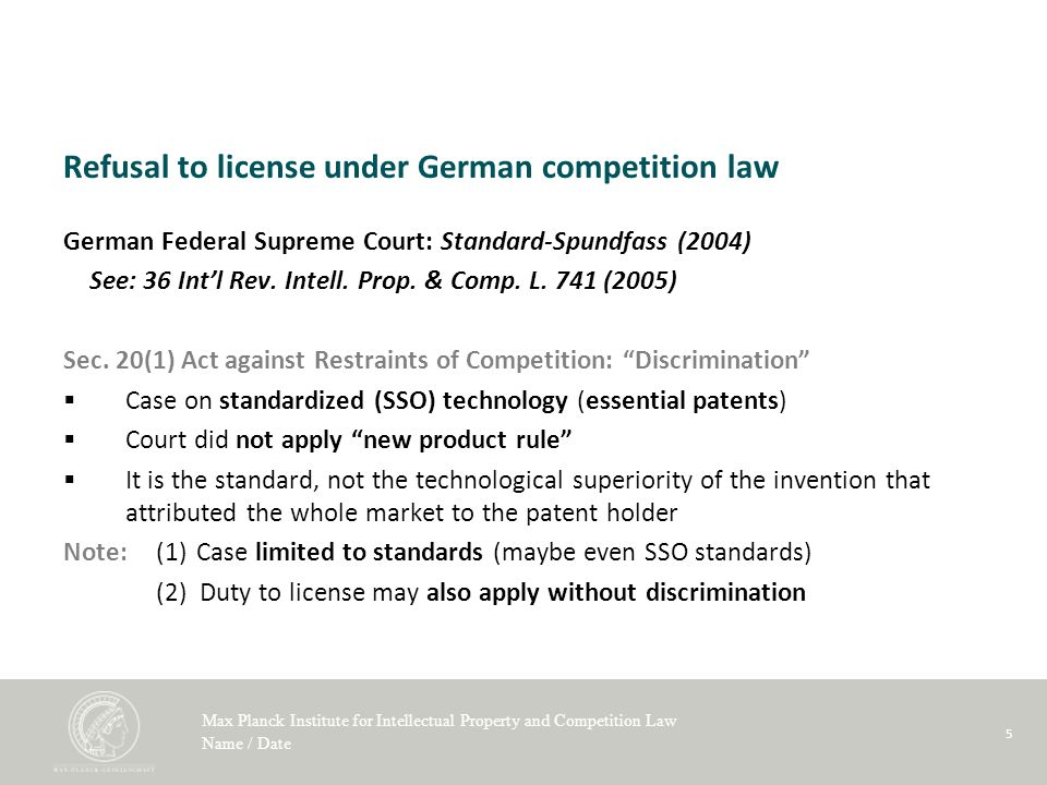 Max Planck Institute for Intellectual Property and Competition Law Name / Date 5 Refusal to license under German competition law German Federal Supreme Court: Standard-Spundfass (2004) See: 36 Intl Rev.