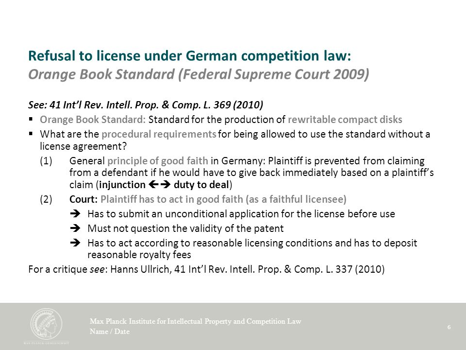 Max Planck Institute for Intellectual Property and Competition Law Name / Date 6 Refusal to license under German competition law: Orange Book Standard (Federal Supreme Court 2009) See: 41 Intl Rev.