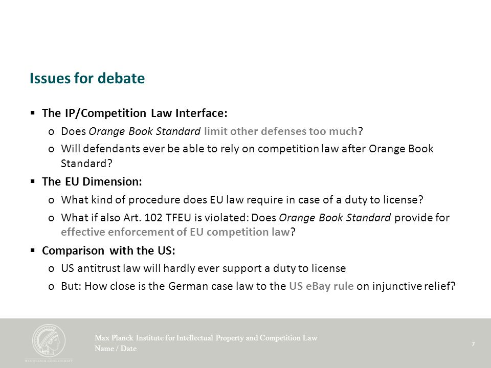 Max Planck Institute for Intellectual Property and Competition Law Name / Date 7 Issues for debate The IP/Competition Law Interface: oDoes Orange Book Standard limit other defenses too much.