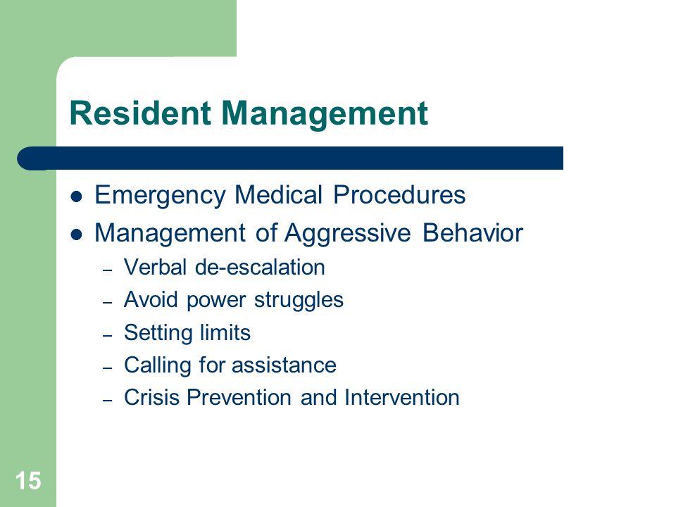 Resident Management Emergency Medical Procedures Management of Aggressive Behavior – Verbal de-escalation – Avoid power struggles – Setting limits – C