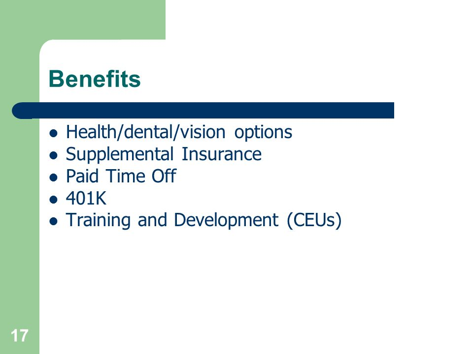 Benefits Health/dental/vision options Supplemental Insurance Paid Time Off 401K Training and Development (CEUs) 17