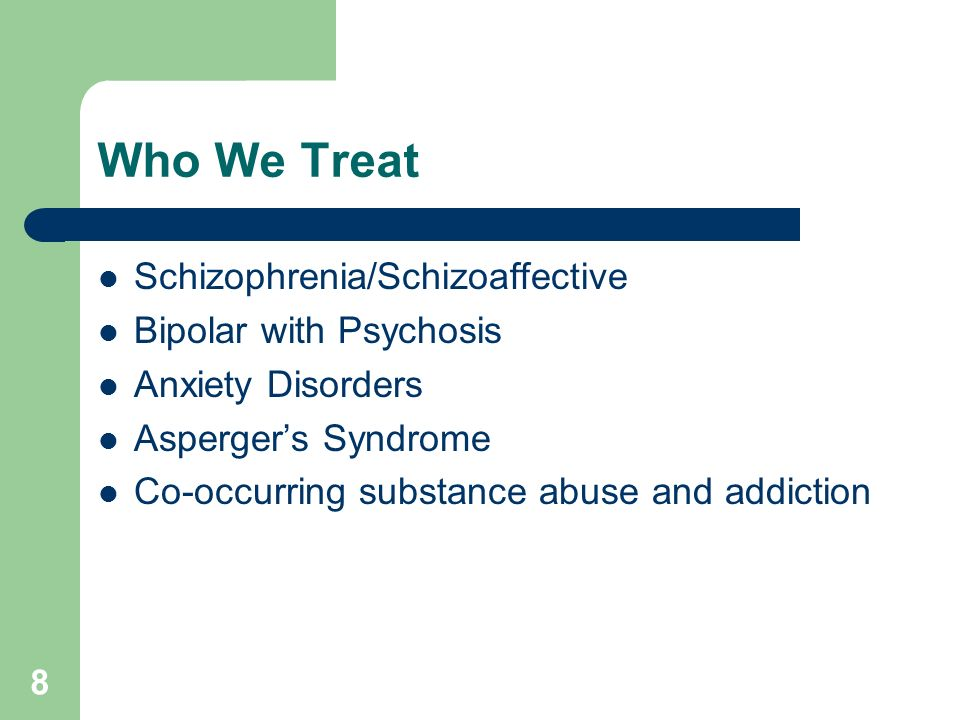 Who We Treat Schizophrenia/Schizoaffective Bipolar with Psychosis Anxiety Disorders Aspergers Syndrome Co-occurring substance abuse and addiction 8