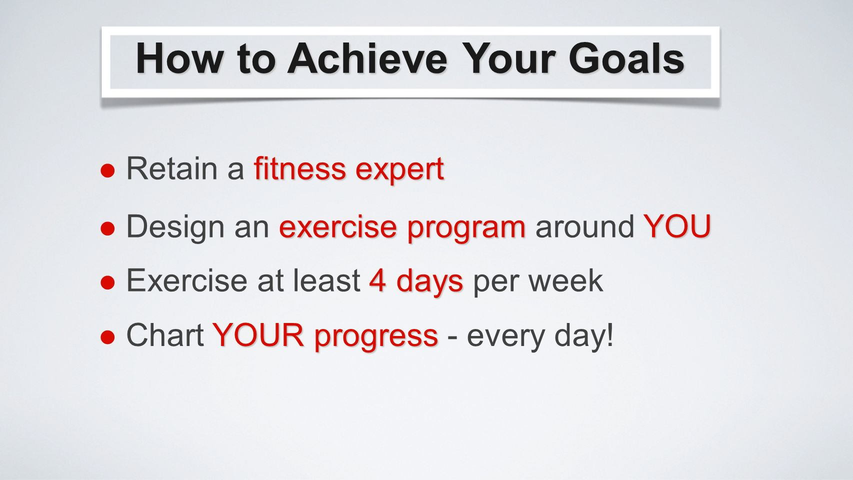How to Achieve Your Goals fitness expert Retain a fitness expert exercise programYOU Design an exercise program around YOU 4 days Exercise at least 4 days per week YOUR progress Chart YOUR progress - every day!