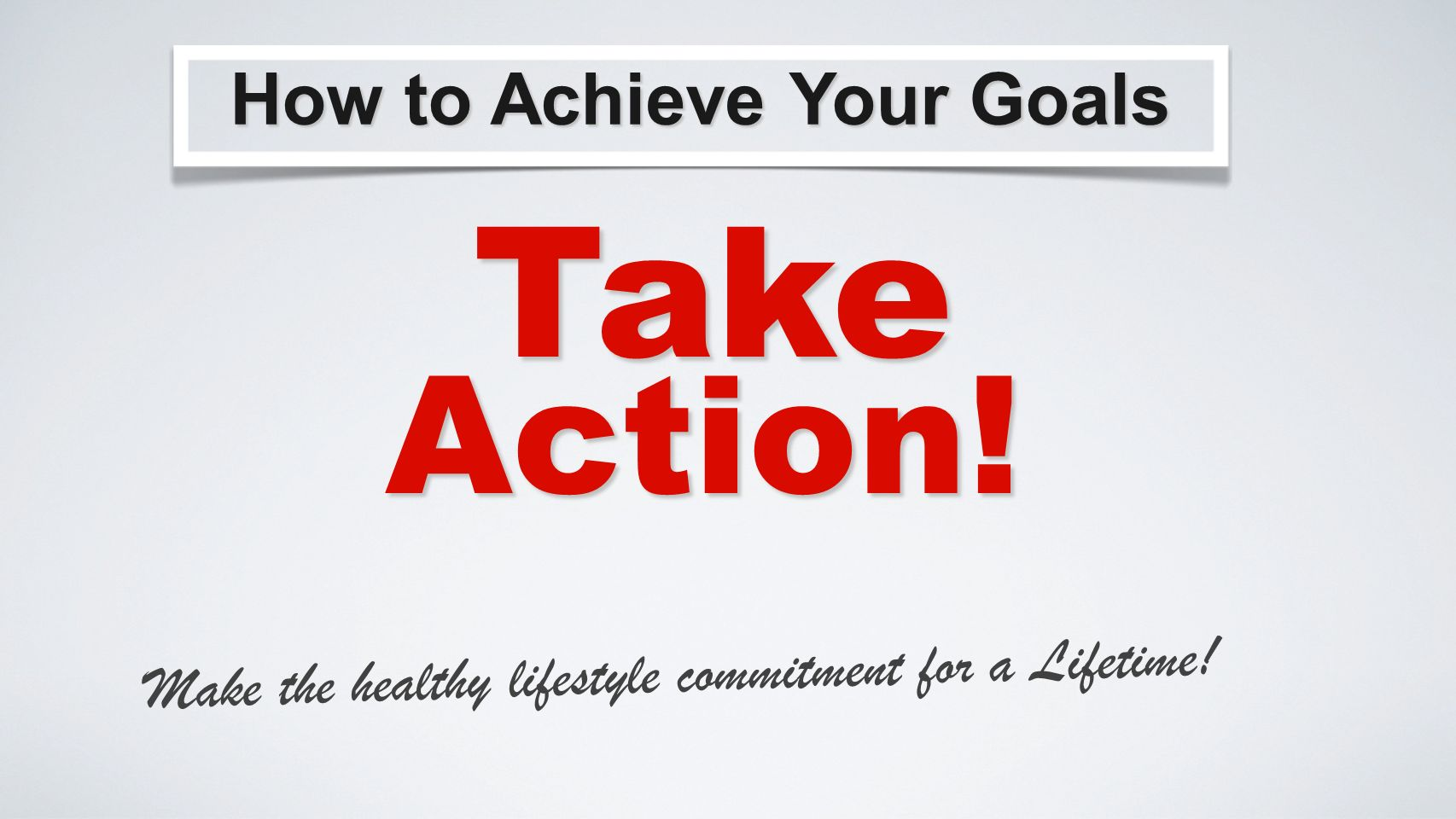 How to Achieve Your Goals Take Make the healthy lifestyle commitment for a Lifetime! Action!