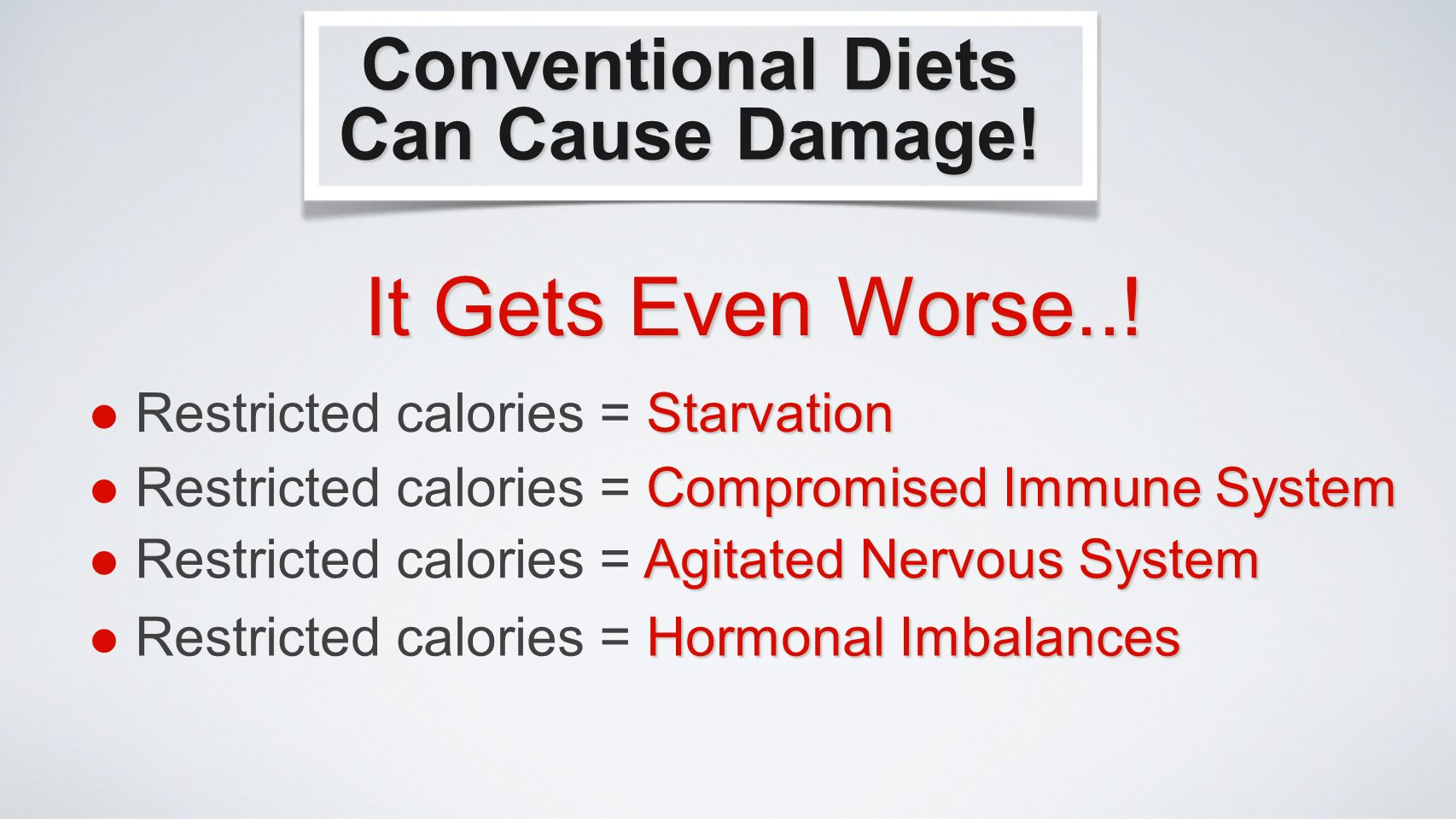 Starvation Restricted calories = Starvation Hormonal Imbalances Restricted calories = Hormonal Imbalances Conventional Diets Can Cause Damage.