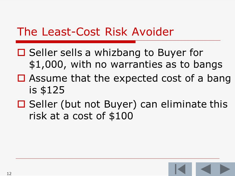 12 Seller sells a whizbang to Buyer for $1,000, with no warranties as to bangs Assume that the expected cost of a bang is $125 Seller (but not Buyer) can eliminate this risk at a cost of $100 The Least-Cost Risk Avoider