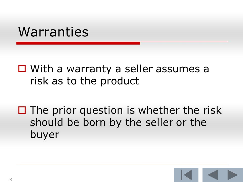 Warranties With a warranty a seller assumes a risk as to the product The prior question is whether the risk should be born by the seller or the buyer