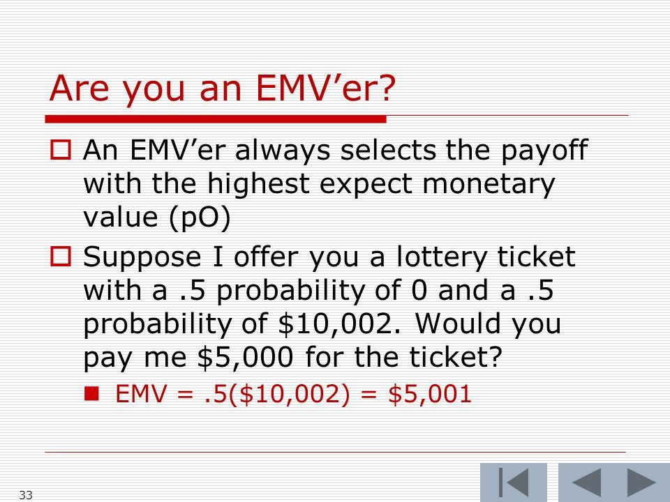 Are you an EMVer? An EMVer always selects the payoff with the highest expect monetary value (pO) Suppose I offer you a lottery ticket with a.5 probabi