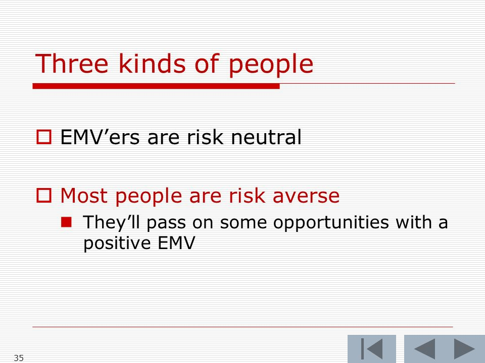 35 Three kinds of people EMVers are risk neutral Most people are risk averse Theyll pass on some opportunities with a positive EMV