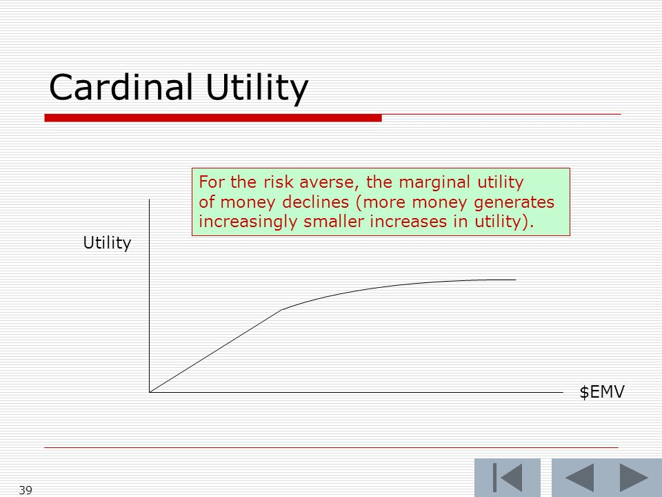 39 Cardinal Utility Utility $EMV For the risk averse, the marginal utility of money declines (more money generates increasingly smaller increases in u