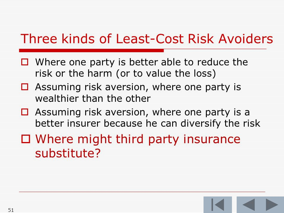 51 Where one party is better able to reduce the risk or the harm (or to value the loss) Assuming risk aversion, where one party is wealthier than the other Assuming risk aversion, where one party is a better insurer because he can diversify the risk Where might third party insurance substitute.