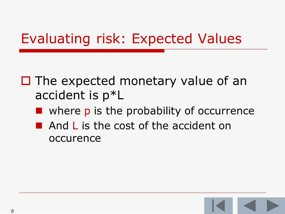 8 The expected monetary value of an accident is p*L where p is the probability of occurrence And L is the cost of the accident on occurence Evaluating risk: Expected Values