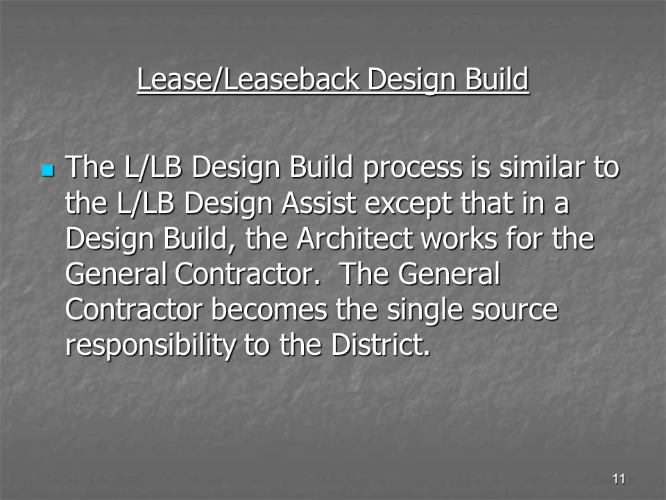 10 Lease/Leaseback Design Assist Pros: The District can choose their Contractor & Architect The District can choose their Contractor & Architect The Contractor is part of the design process The Contractor is part of the design process Project is designed to a budget Project is designed to a budget District, Architect, Contractor work as a Team.