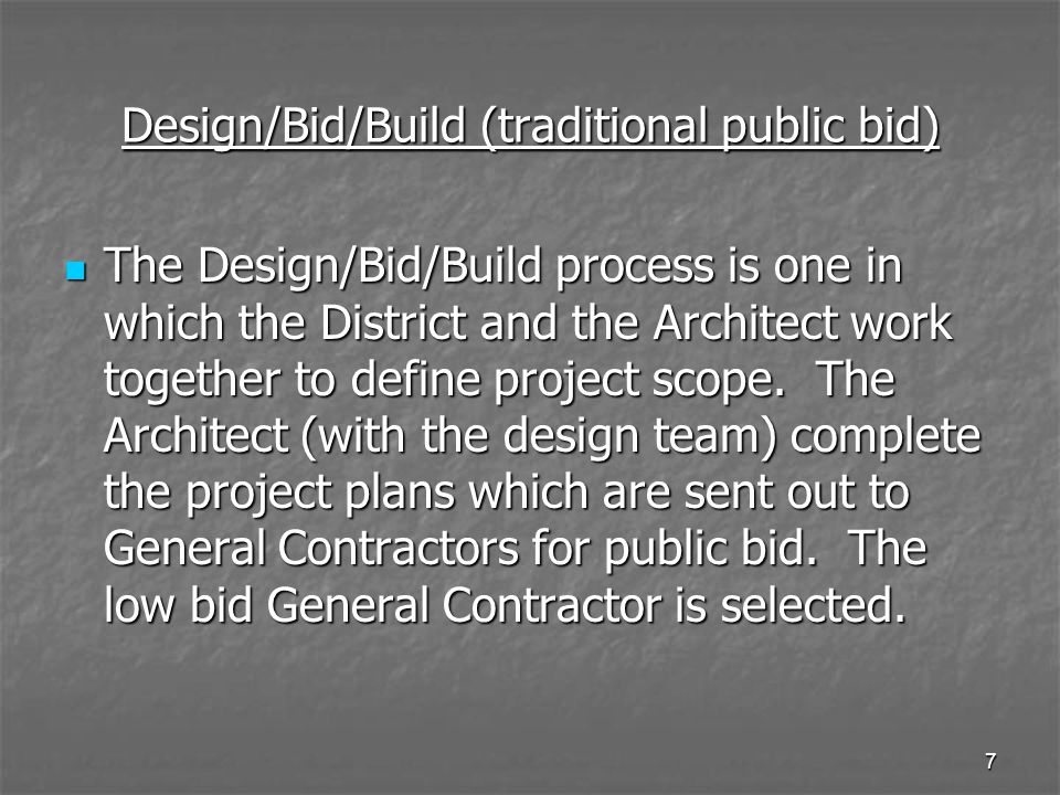 6 Methods of Project Delivery Design/Bid/Build (traditional public bid) Design/Bid/Build (traditional public bid) Lease/Leaseback Design Assist Lease/Leaseback Design Assist Lease/Leaseback Design Build Lease/Leaseback Design Build CM Multi-prime CM Multi-prime