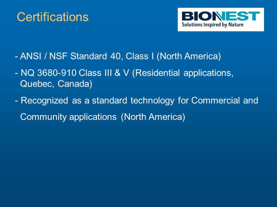 - ANSI / NSF Standard 40, Class I (North America) - NQ 3680-910 Class III & V (Residential applications, Quebec, Canada) - Recognized as a standard technology for Commercial and Community applications (North America) Certifications