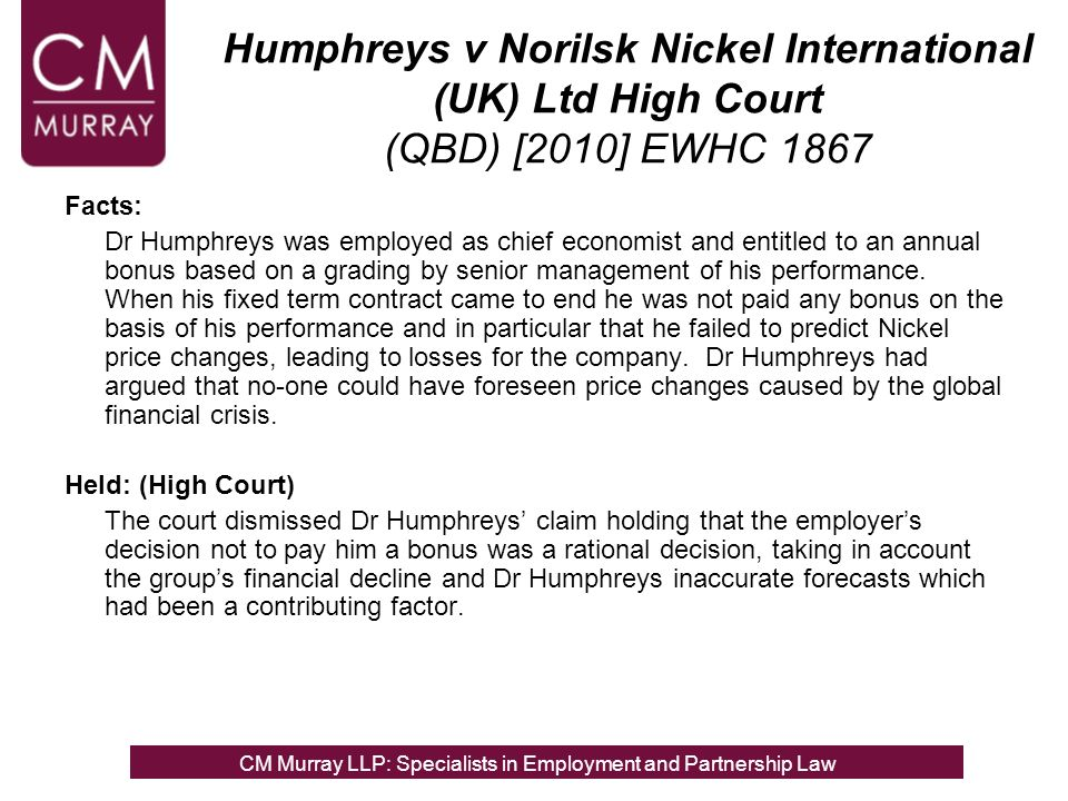 Humphreys v Norilsk Nickel International (UK) Ltd High Court (QBD) [2010] EWHC 1867 Facts: Dr Humphreys was employed as chief economist and entitled to an annual bonus based on a grading by senior management of his performance.