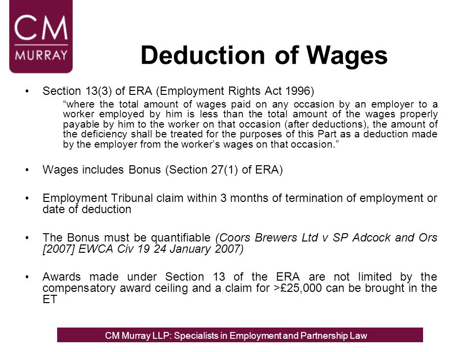 Deduction of Wages Section 13(3) of ERA (Employment Rights Act 1996) where the total amount of wages paid on any occasion by an employer to a worker employed by him is less than the total amount of the wages properly payable by him to the worker on that occasion (after deductions), the amount of the deficiency shall be treated for the purposes of this Part as a deduction made by the employer from the workers wages on that occasion.