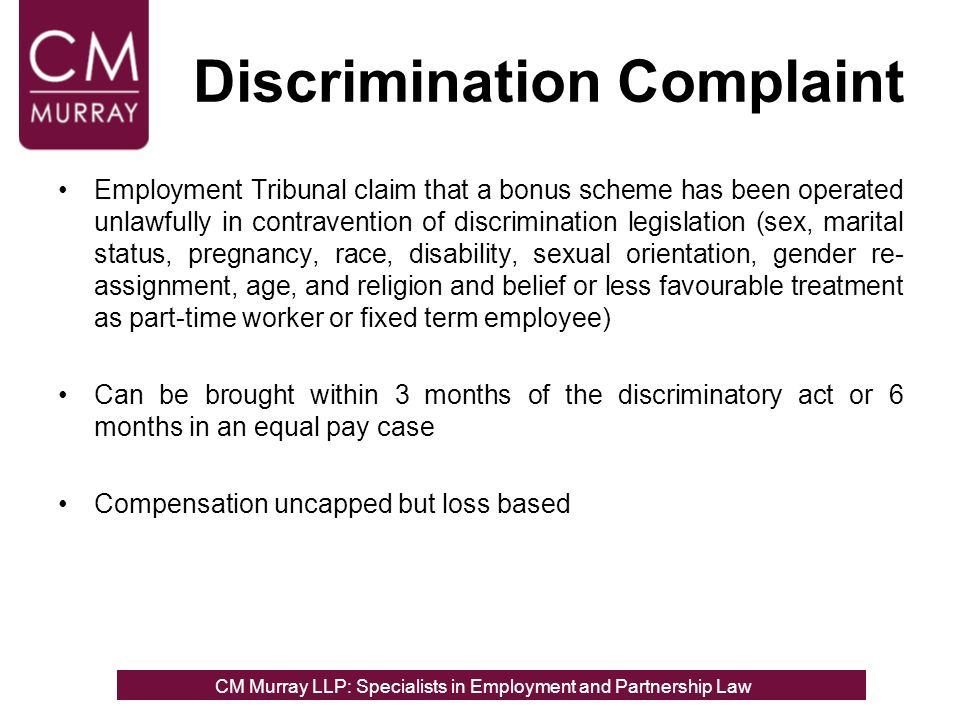 Discrimination Complaint Employment Tribunal claim that a bonus scheme has been operated unlawfully in contravention of discrimination legislation (sex, marital status, pregnancy, race, disability, sexual orientation, gender re- assignment, age, and religion and belief or less favourable treatment as part-time worker or fixed term employee) Can be brought within 3 months of the discriminatory act or 6 months in an equal pay case Compensation uncapped but loss based CM Murray LLP: Specialists in Employment, Partnership and Business Immigration LawCM Murray LLP: Specialists in Employment and Partnership Law