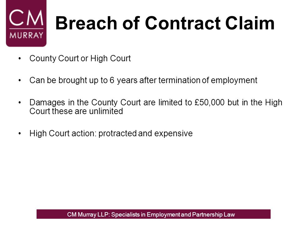 Breach of Contract Claim County Court or High Court Can be brought up to 6 years after termination of employment Damages in the County Court are limited to £50,000 but in the High Court these are unlimited High Court action: protracted and expensive CM Murray LLP: Specialists in Employment, Partnership and Business Immigration LawCM Murray LLP: Specialists in Employment and Partnership Law