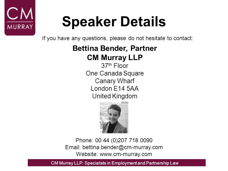 Speaker Details Bettina Bender, Partner CM Murray LLP 37 th Floor One Canada Square Canary Wharf London E14 5AA United Kingdom If you have any questions, please do not hesitate to contact: Phone: 00 44 (0)207 718 0090 Email: bettina.bender@cm-murray.com Website: www.cm-murray.com CM Murray LLP: Specialists in Employment, Partnership and Business Immigration LawCM Murray LLP: Specialists in Employment and Partnership Law