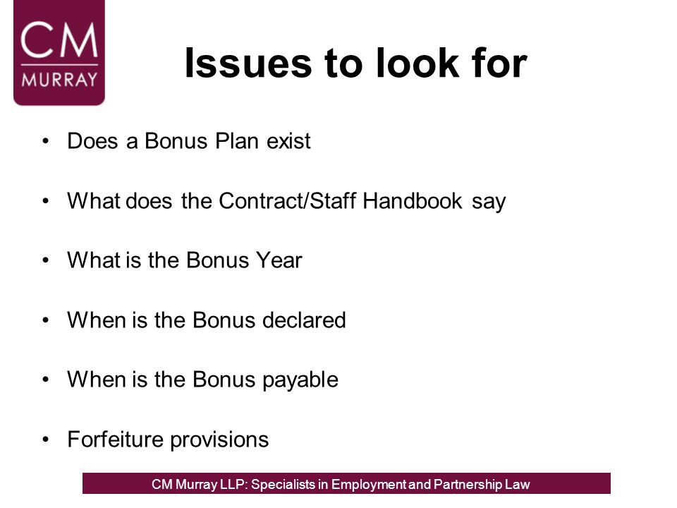 Issues to look for Does a Bonus Plan exist What does the Contract/Staff Handbook say What is the Bonus Year When is the Bonus declared When is the Bonus payable Forfeiture provisions CM Murray LLP: Specialists in Employment, Partnership and Business Immigration LawCM Murray LLP: Specialists in Employment and Partnership Law