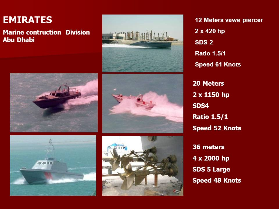 EMIRATES Marine contruction Division Abu Dhabi 20 Meters 2 x 1150 hp SDS4 Ratio 1.5/1 Speed 52 Knots 36 meters 4 x 2000 hp SDS 5 Large Speed 48 Knots