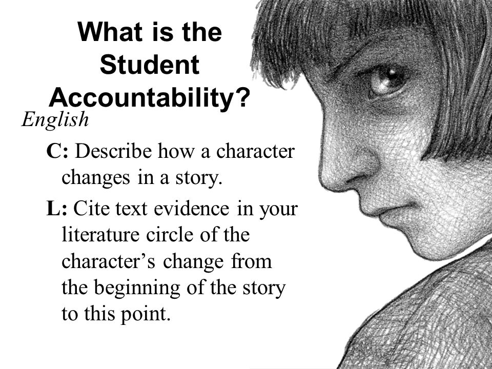 What is the Student Accountability? English C: Describe how a character changes in a story. L: Cite text evidence in your literature circle of the cha
