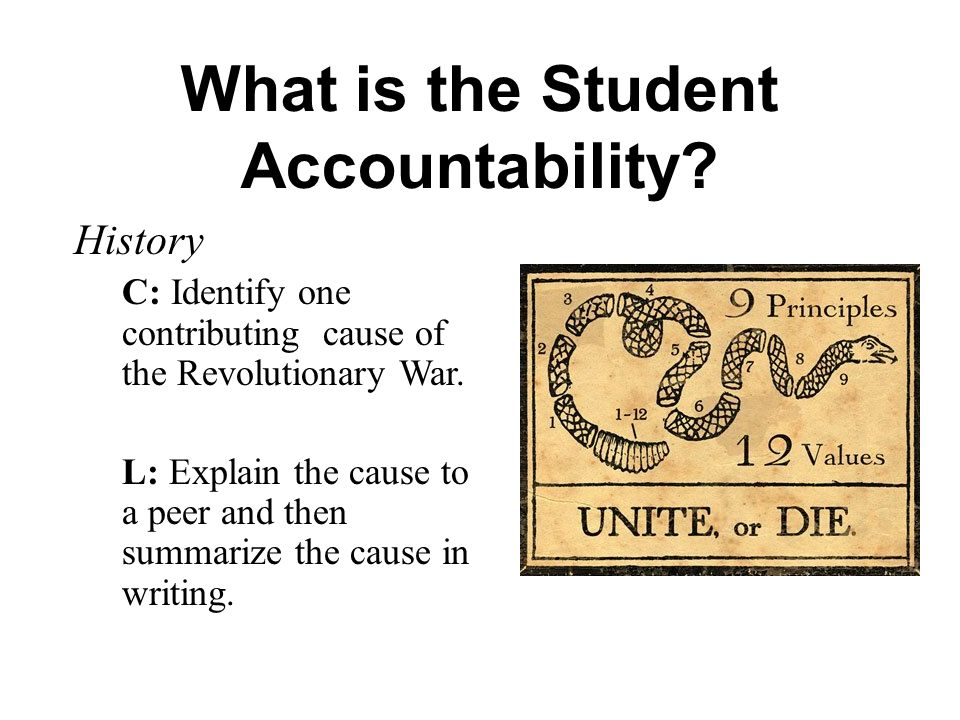 What is the Student Accountability? History C: Identify one contributing cause of the Revolutionary War. L: Explain the cause to a peer and then summa