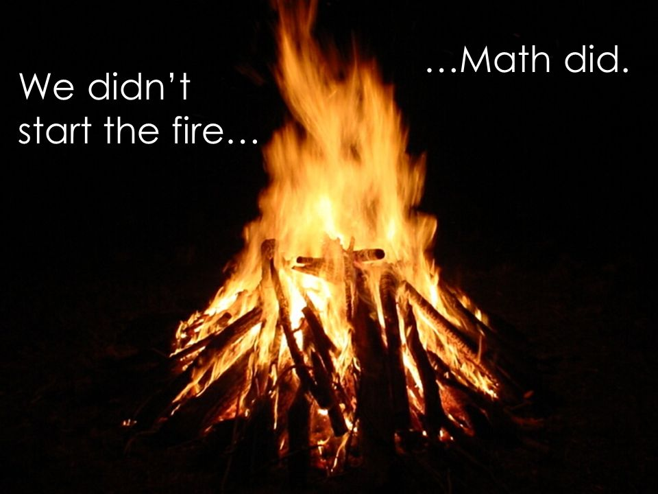 We didnt start the fire… …Math did.