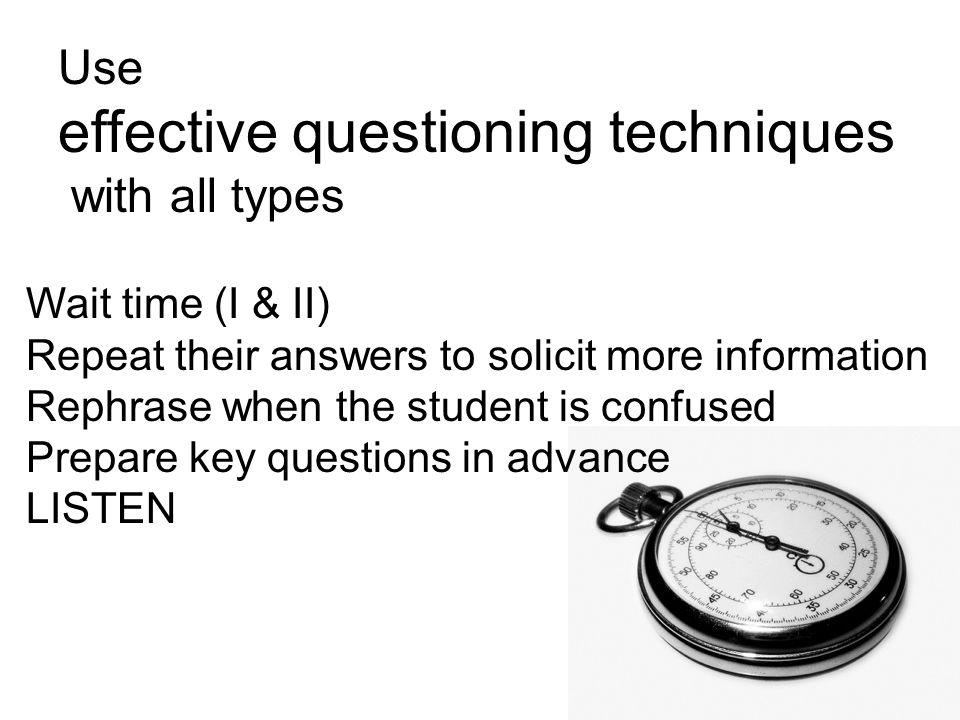 Use effective questioning techniques with all types Wait time (I & II) Repeat their answers to solicit more information Rephrase when the student is c