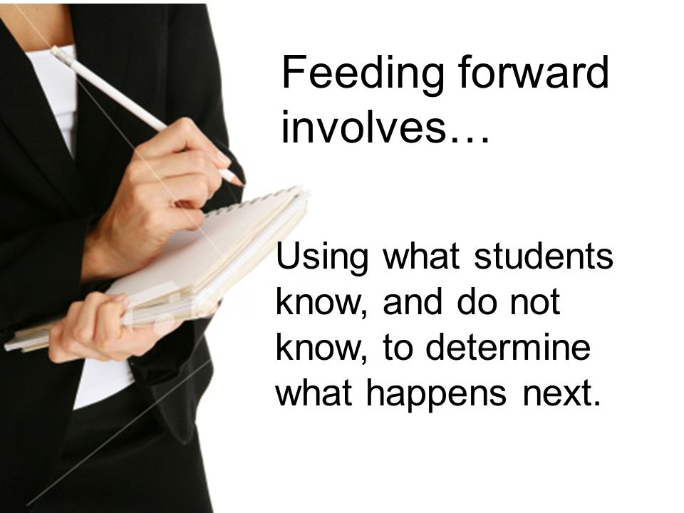 Using what students know, and do not know, to determine what happens next. Feeding forward involves…