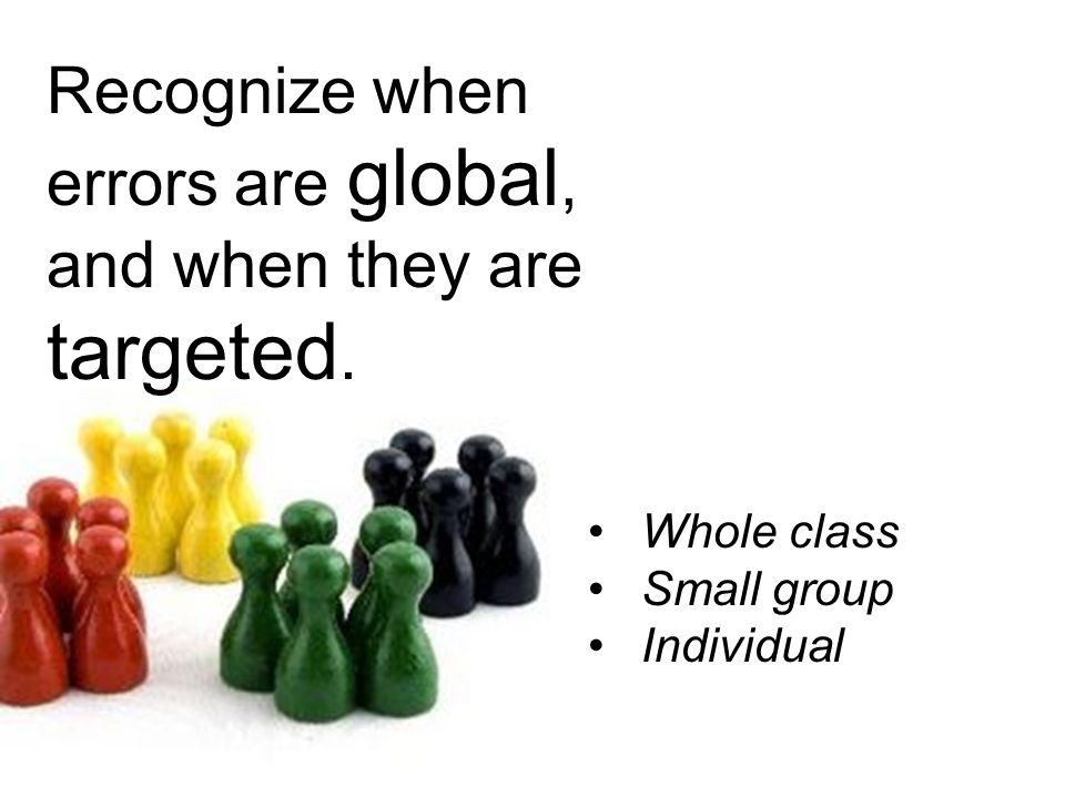 Recognize when errors are global, and when they are targeted. Whole class Small group Individual