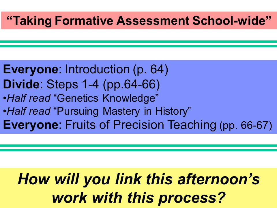 Taking Formative Assessment School-wide Everyone: Introduction (p. 64) Divide: Steps 1-4 (pp.64-66) Half read Genetics Knowledge Half read Pursuing Ma