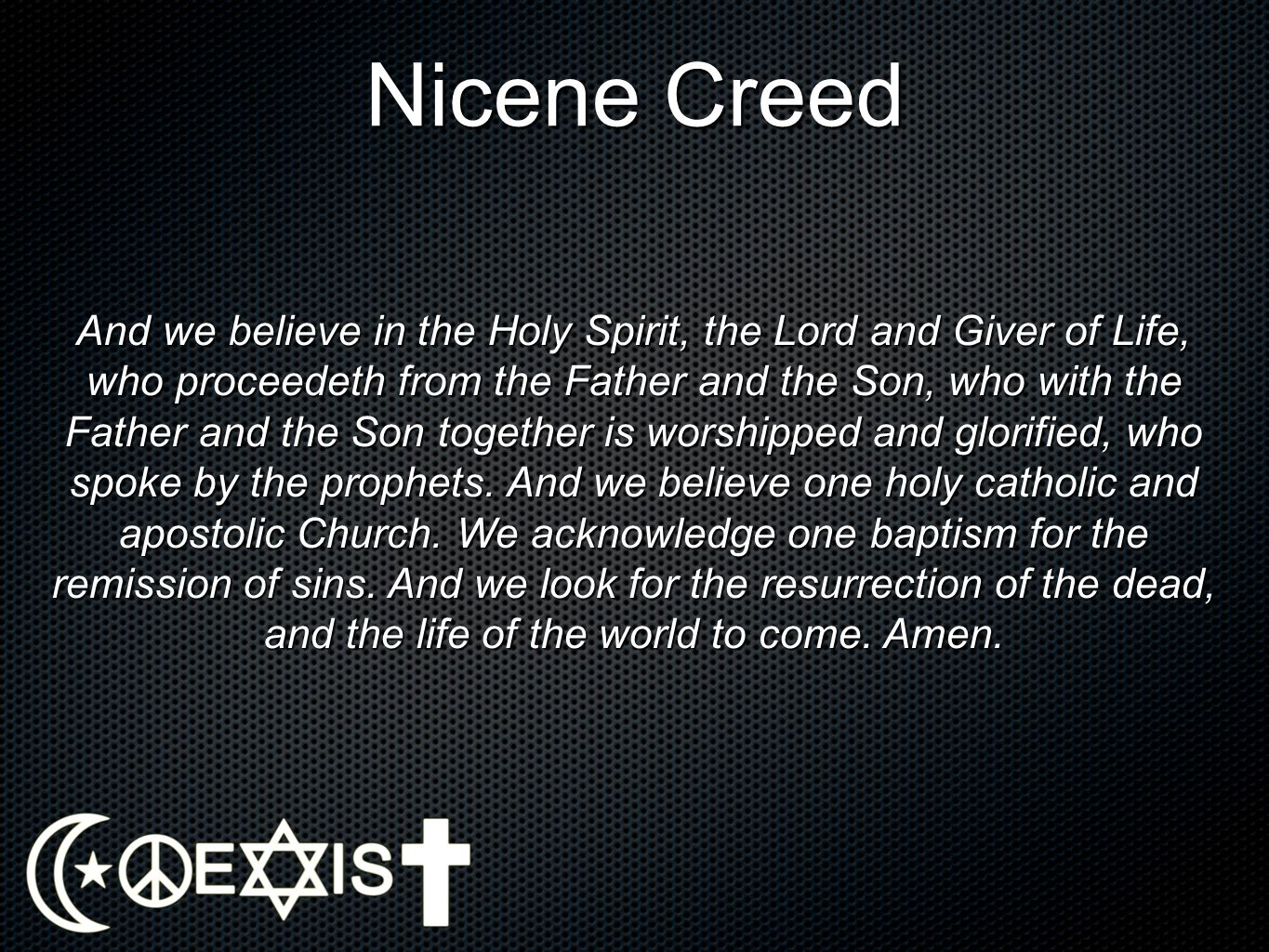 Nicene Creed And we believe in the Holy Spirit, the Lord and Giver of Life, who proceedeth from the Father and the Son, who with the Father and the So