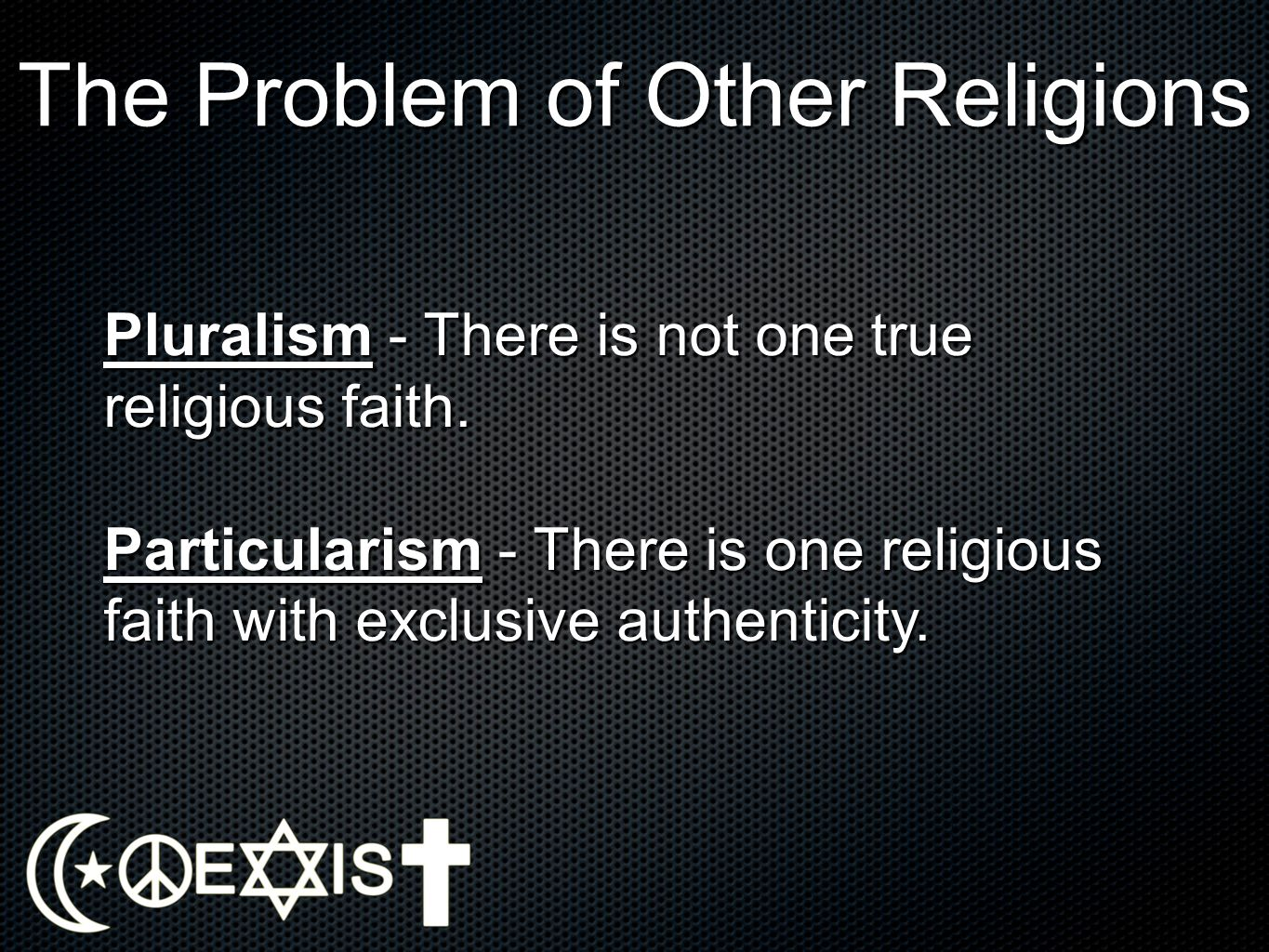 The Problem of Other Religions Pluralism - There is not one true religious faith. Particularism - There is one religious faith with exclusive authenti