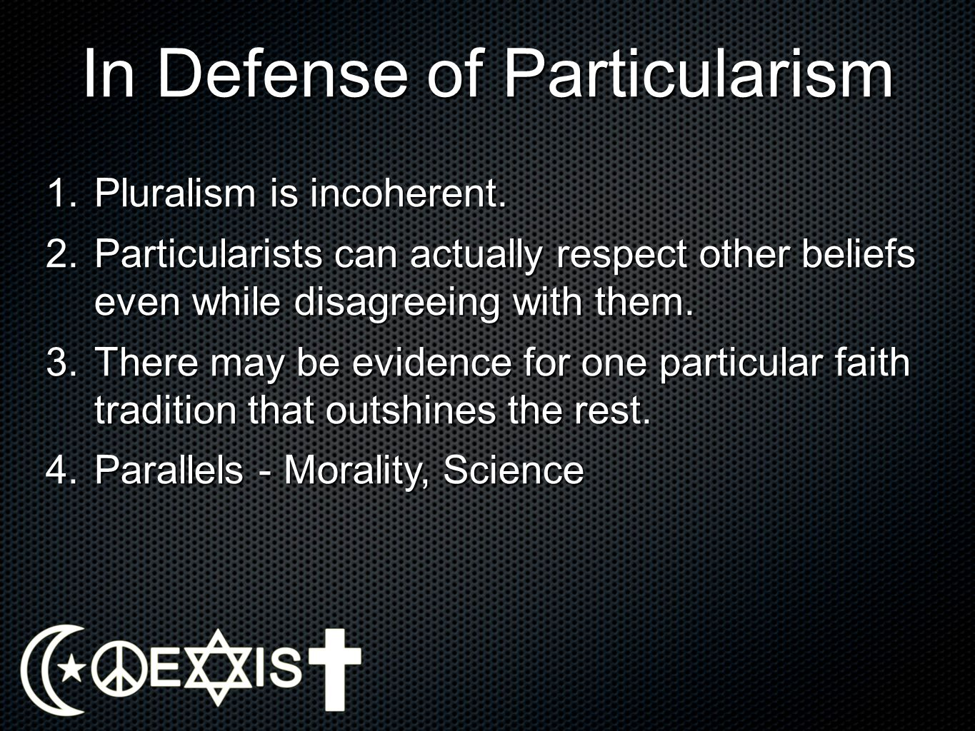 In Defense of Particularism 1.Pluralism is incoherent. 2.Particularists can actually respect other beliefs even while disagreeing with them. 3.There m