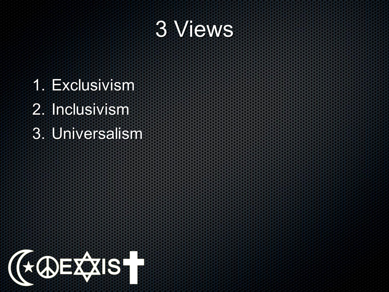 3 Views 1.Exclusivism 2.Inclusivism 3.Universalism