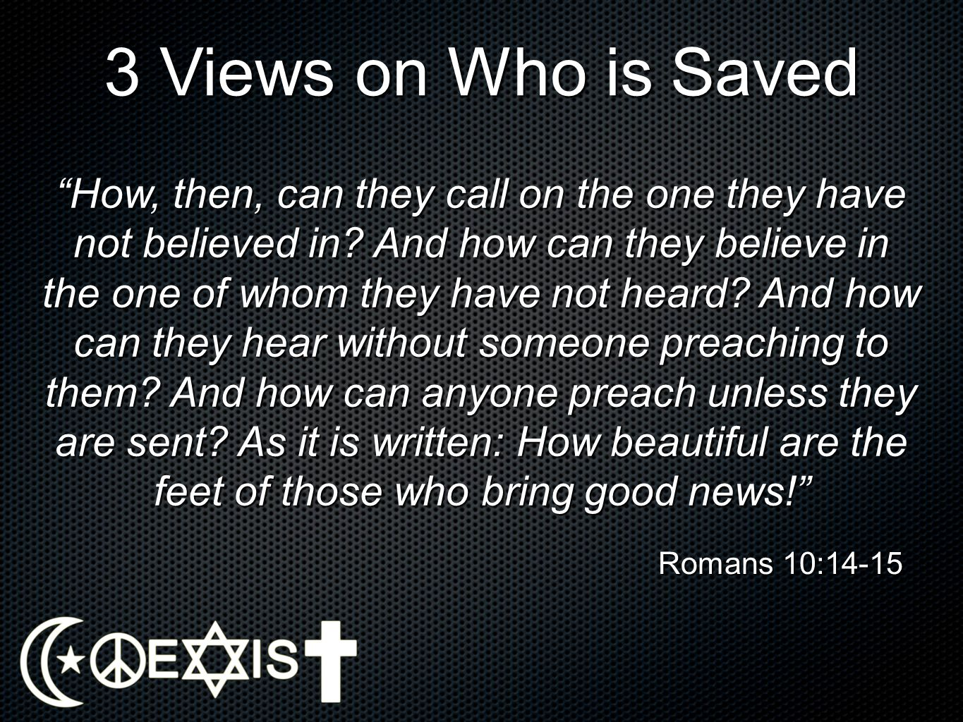 3 Views on Who is Saved How, then, can they call on the one they have not believed in? And how can they believe in the one of whom they have not heard