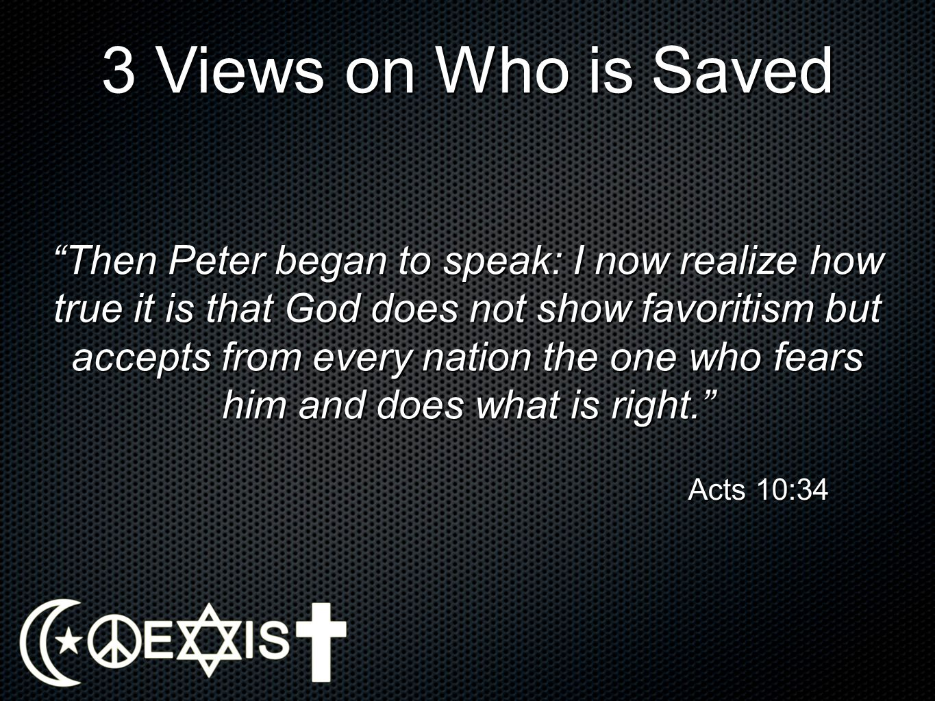 3 Views on Who is Saved Then Peter began to speak: I now realize how true it is that God does not show favoritism but accepts from every nation the on