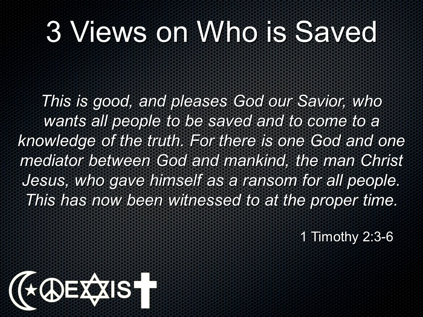 3 Views on Who is Saved This is good, and pleases God our Savior, who wants all people to be saved and to come to a knowledge of the truth. For there
